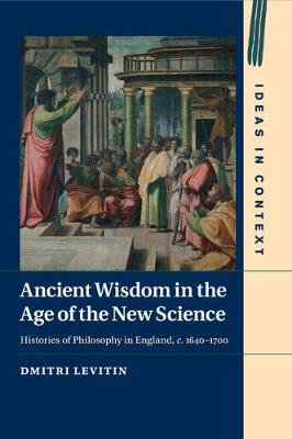 Ancient Wisdom in the Age of the New Science: Histories of Philosophy in England, c. 1640-1700 - Ideas in Context 113 (Paperback)