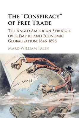 The 'Conspiracy' of Free Trade: The Anglo-American Struggle over Empire and Economic Globalisation, 1846-1896 (Paperback)
