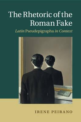 The Rhetoric of the Roman Fake: Latin Pseudepigrapha in Context (Paperback)