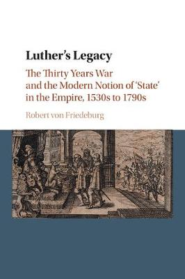 Luther's Legacy: The Thirty Years War and the Modern Notion of 'State' in the Empire, 1530s to 1790s (Paperback)