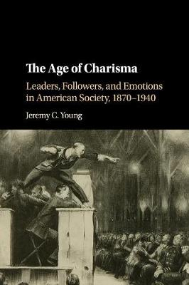 The Age of Charisma: Leaders, Followers, and Emotions in American Society, 1870-1940 (Paperback)