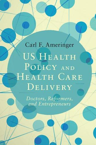 US Health Policy and Health Care Delivery: Doctors, Reformers, and Entrepreneurs (Paperback)