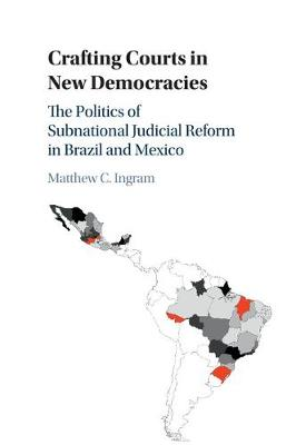 Crafting Courts in New Democracies: The Politics of Subnational Judicial Reform in Brazil and Mexico (Paperback)