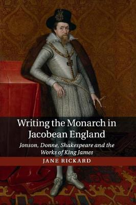 Writing the Monarch in Jacobean England: Jonson, Donne, Shakespeare and the Works of King James (Paperback)