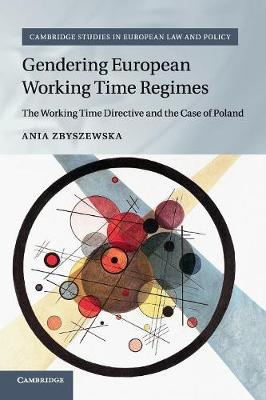 Cambridge Studies in European Law and Policy: Gendering European Working Time Regimes: The Working Time Directive and the Case of Poland (Paperback)