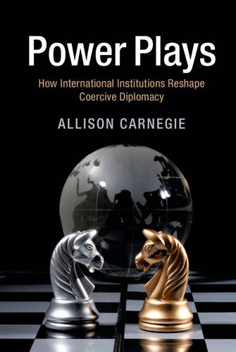 Power Plays: How International Institutions Reshape Coercive Diplomacy (Paperback)