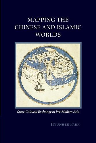 Mapping the Chinese and Islamic Worlds: Cross-Cultural Exchange in Pre-Modern Asia (Paperback)