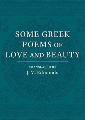 Some Greek Poems of Love and Beauty: Being a Selection from the Little Things of Greek Poetry Made and Translated into English (Paperback)
