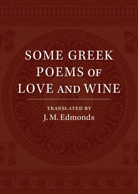 Some Greek Poems of Love and Wine: Being a Further Selection from the Little Things of Greek Poetry Made and Translated into English (Paperback)