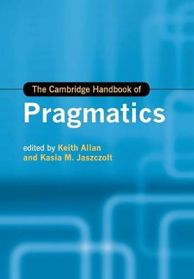 The Cambridge Handbook of Pragmatics - Cambridge Handbooks in Language and Linguistics (Paperback)