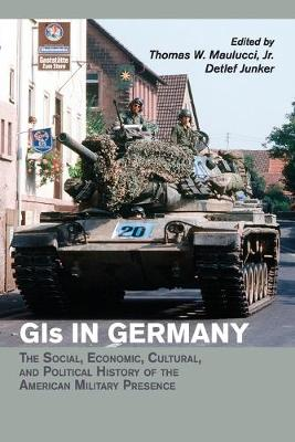 GIs in Germany: The Social, Economic, Cultural, and Political History of the American Military Presence - Publications of the German Historical Institute (Paperback)