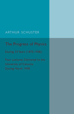 The Progress of Physics: During 33 Years (1875-1908), Four Lectures Delivered to the University of Calcutta during March 1908 (Paperback)