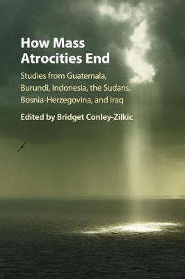 How Mass Atrocities End: Studies from Guatemala, Burundi, Indonesia, the Sudans, Bosnia-Herzegovina, and Iraq (Paperback)