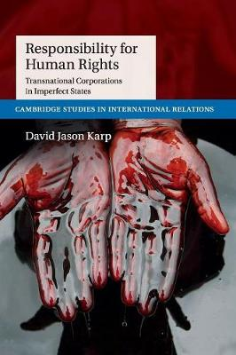 Cambridge Studies in International Relations: Responsibility for Human Rights: Transnational Corporations in Imperfect States Series Number 130 (Paperback)