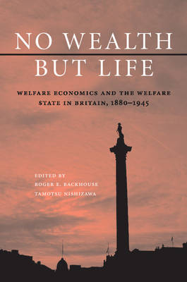 No Wealth but Life: Welfare Economics and the Welfare State in Britain, 1880-1945 (Paperback)
