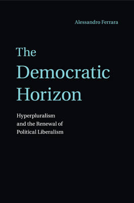 The Democratic Horizon: Hyperpluralism and the Renewal of Political Liberalism (Paperback)