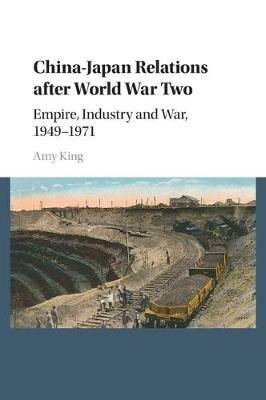China-Japan Relations after World War Two: Empire, Industry and War, 1949-1971 (Paperback)