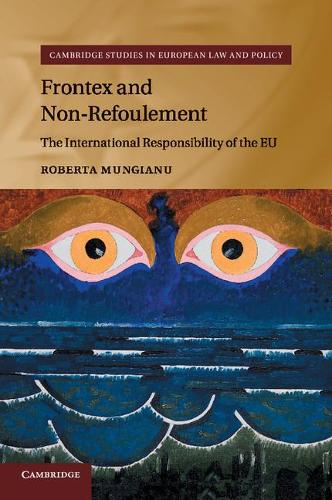 Cambridge Studies in European Law and Policy: Frontex and Non-Refoulement: The International Responsibility of the EU (Paperback)