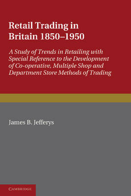 Retail Trading in Britain 1850-1950: A Study of Trends in Retailing with Special Reference to the Development of Co-operative, Multiple Shop and Department Store Methods of Trading (Paperback)
