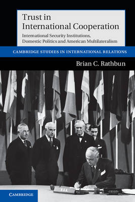 Trust in International Cooperation: International Security Institutions, Domestic Politics and American Multilateralism - Cambridge Studies in International Relations 121 (Paperback)