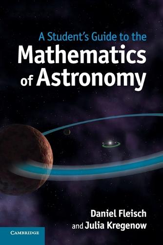 Student's Guides: A Student's Guide to the Mathematics of Astronomy (Paperback)
