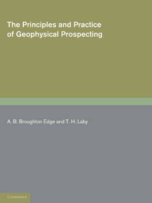 The Principles and Practice of Geophysical Prospecting: Being the Report of the Imperial Geophysical Experimental Survey (Paperback)