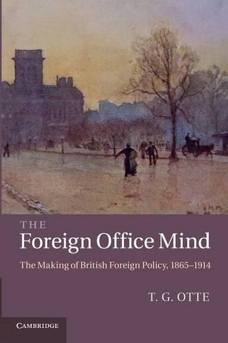 The Foreign Office Mind: The Making of British Foreign Policy, 1865-1914 (Paperback)