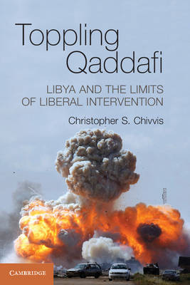 Toppling Qaddafi: Libya and the Limits of Liberal Intervention (Paperback)