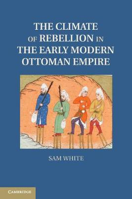 Studies in Environment and History: The Climate of Rebellion in the Early Modern Ottoman Empire (Paperback)