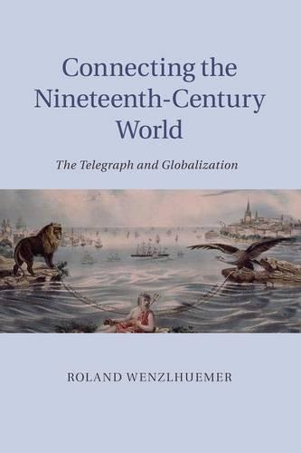 Connecting the Nineteenth-Century World: The Telegraph and Globalization (Paperback)