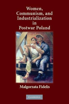 Women, Communism, and Industrialization in Postwar Poland (Paperback)