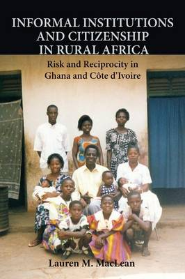 Informal Institutions and Citizenship in Rural Africa: Risk and Reciprocity in Ghana and Cote d'Ivoire - Cambridge Studies in Comparative Politics (Paperback)