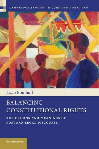 Balancing Constitutional Rights: The Origins and Meanings of Postwar Legal Discourse - Cambridge Studies in Constitutional Law 10 (Paperback)