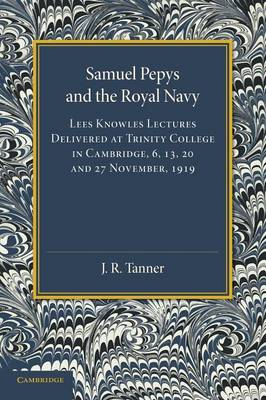 Samuel Pepys and the Royal Navy: Lees Knowles Lectures Delivered at Trinity College in Cambridge, 6, 13, 20 and 27 November, 1919 (Paperback)