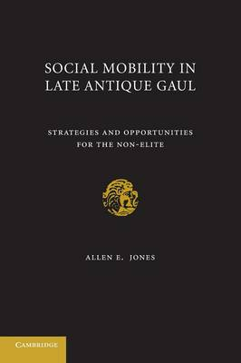 Social Mobility in Late Antique Gaul: Strategies and Opportunities for the Non-Elite (Paperback)