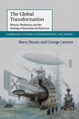 The Global Transformation: History, Modernity and the Making of International Relations - Cambridge Studies in International Relations 135 (Paperback)
