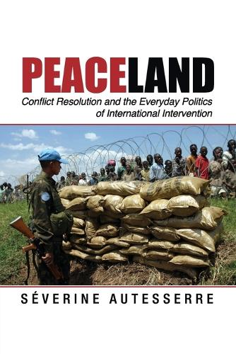 Problems of International Politics: Peaceland: Conflict Resolution and the Everyday Politics of International Intervention (Paperback)