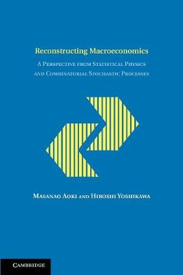 Reconstructing Macroeconomics: A Perspective from Statistical Physics and Combinatorial Stochastic Processes - Japan-US Center UFJ Bank Monographs on International Financial Markets (Paperback)