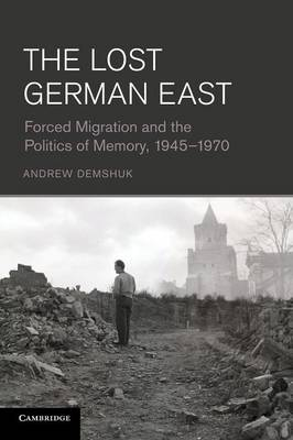 The Lost German East: Forced Migration and the Politics of Memory, 1945-1970 (Paperback)