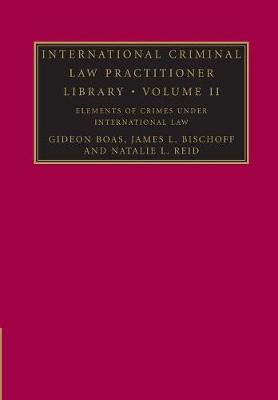 International Criminal Law Practitioner Library: Volume 2, Elements of Crimes under International Law - The International Criminal Law Practitioner (Paperback)