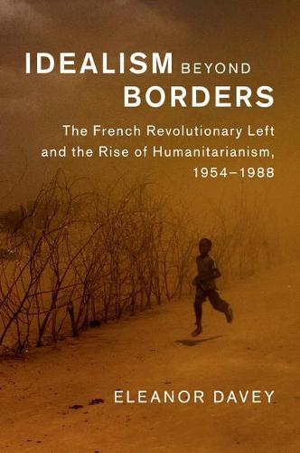 Human Rights in History: Idealism beyond Borders: The French Revolutionary Left and the Rise of Humanitarianism, 1954-1988 (Paperback)