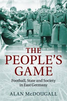 The People's Game: Football, State and Society in East Germany (Paperback)