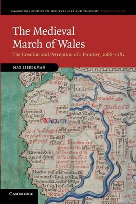 Cambridge Studies in Medieval Life and Thought: Fourth Series: The Medieval March of Wales: The Creation and Perception of a Frontier, 1066-1283 Series Number 78 (Paperback)