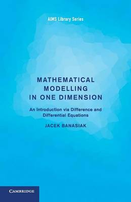 Mathematical Modelling in One Dimension: An Introduction via Difference and Differential Equations - Aims Library of Mathematical Sciences (Paperback)