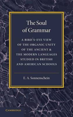 The Soul of Grammar: A Bird's-eye View of the Organic Unity of the Ancient and the Modern Languages Studied in British and American Schools (Paperback)