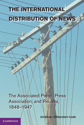 Cambridge Studies in the Emergence of Global Enterprise: The International Distribution of News: The Associated Press, Press Association, and Reuters, 1848-1947 (Paperback)