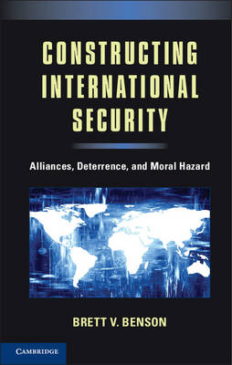 Constructing International Security: Alliances, Deterrence, and Moral Hazard (Paperback)