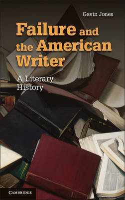 Failure and the American Writer: A Literary History - Cambridge Studies in American Literature and Culture 168 (Paperback)