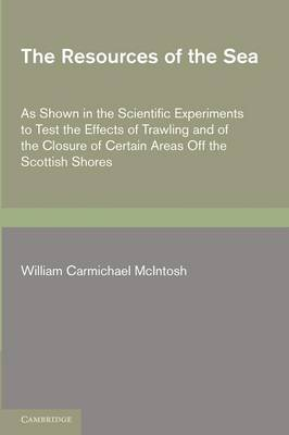 The Resources of the Sea: As Shown in the Scientific Experiments to Test the Effects of Trawling and of the Closure of Certain Areas off the Scottish Shores (Paperback)