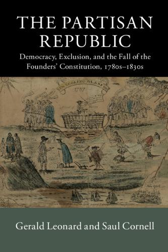 The Partisan Republic: Democracy, Exclusion, and the Fall of the Founders' Constitution, 1780s-1830s - New Histories of American Law (Paperback)